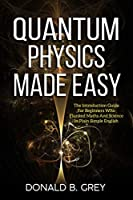 Quantum Physics Made Easy: The Introduction Guide For Beginners Who Flunked Maths And Science In Plain Simple English