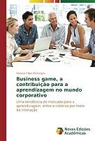 Business game, a contribuição para a aprendizagem no mundo corporativo: Uma tendência de mercado para a aprendizagem, entre o coletiva por meio da interação