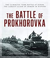 The Battle of Prokhorovka: The Tank Battle at Kursk, the Largest Clash of Armor in History