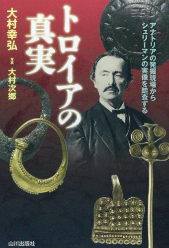 トロイアの真実―アナトリアの発掘現場からシュリーマンの実像を踏査する