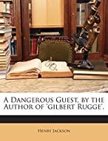 A Dangerous Guest, by the Author of 'gilbert Rugge'.