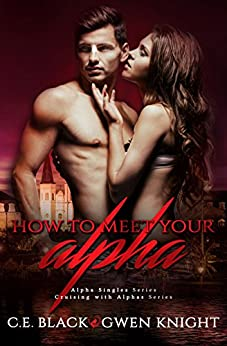 How To Meet Your Alpha: Alpha Singles, Cruising with Alphas by [Black, C.E., Knight, Gwen]