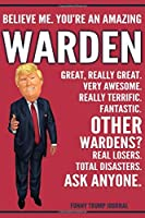 Funny Trump Journal - Believe Me. You're An Amazing Warden Great, Really Great. Very Awesome. Really Terrific. Other Wardens? Total Disasters. Ask Anyone.: Warden Gift Trump Gag Gift Better Than A Card Notebook
