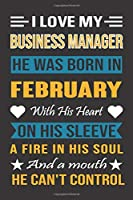 I Love My Business Manager He Was Born In February With His Heart On His Sleeve A Fire In His Soul And A Mouth He Can't Control: Business Manager Birthday Journal, Best Gift for Man and Women