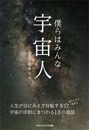 僕らはみんな宇宙人~人生が目にみえて好転する☆宇宙の法則にまつわる18の逸話~ ごきげんビジネス出版