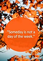 Someday is not a day of the week Journal