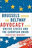 Brussels Versus the Beltway: Advocacy in the United States and the European Union (American Governance and Public Policy)