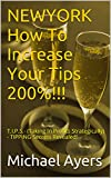NEWYORK How To Increase Your Tips 200%!!!: T.I.P.S.- (Taking In Profits Strategically) - TIPPING Secrets Revealed! (English Edition)