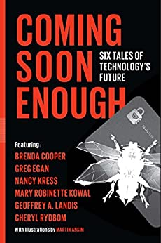 Coming Soon Enough: Six Tales of Technology's Future by [Kress, Nancy, Egan, Greg, Cooper, Brenda, Landis, Geoffrey, Robinette Kowal, Mary, Rydbom, Cheryl]