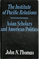 The Institute of Pacific Relations: Asian Scholars and American Politics,