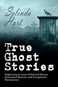 True Ghost Stories: Frightening Accounts of Haunted Houses, Paranormal Mysteries, and Unexplained Phenomenon by [Hart, Selinda]
