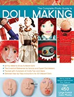 The Complete Photo Guide to Doll Making: *All You Need to Know to Make Dolls * The Essential Reference for Novice and Expert Doll Makers *Packed with Hundreds of Crafty Tips and Ideas * Detailed Step-By-Step Instructions for 30 Different Dolls