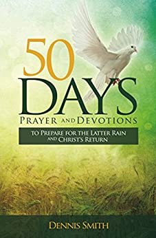 50 Days Prayers and Devotions: To Prepare for the Latter Rain and Christ's Return by [Smith, Dennis]