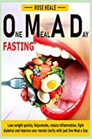 One Meal A Day Fasting: Lose Weight Quickly, Rejuvenate, Reduce Inflammation, Fight Diabetes and Improve Your Mental Clarity with One Meal A Day