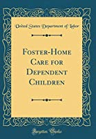 Foster-Home Care for Dependent Children (Classic Reprint)