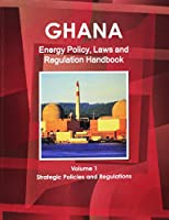 Ghana Energy Policy, Laws and Regulation Handbook: Strategic Policies and Regulations (World Law Business Library)