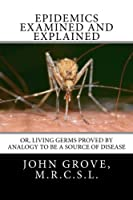 Epidemics Examined and Explained: or Living Germs Proved by Analogy to be a Source of Disease [並行輸入品]