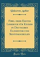 Fibel Oder Erstes Lesebuch Fuer Kinder in Deutschen Elementar Und Sonntagschulen (Classic Reprint)