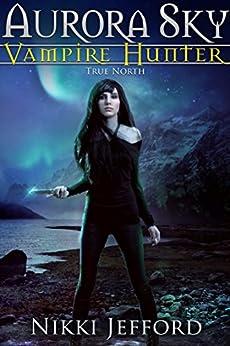 True North: Aurora Sky: Vampire Hunter, Book 6 by [Jefford, Nikki]