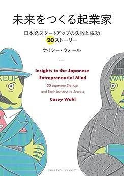 [ケイシー ウォール(Casey Wahl)]の未来をつくる起業家 ~日本発スタートアップの失敗と成功 20ストーリー~ (NextPublishing)