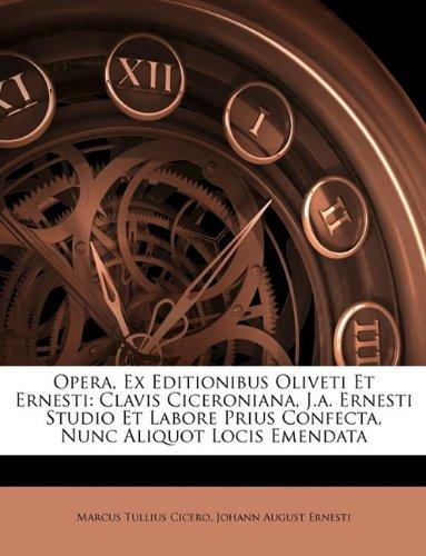 Opera, Ex Editionibus Oliveti Et Ernesti: Clavis Ciceroniana, J.A. Ernesti Studio Et Labore Prius Confecta, Nunc Aliquot Locis Emendata