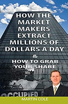 How the market makers extract millions of dollars a day & How to grab your share: The Market Makers Method by [Cole, Martin]
