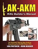 AK-AKM Rifle Builder's Manual: An Illustrated Step-by-Step Guide to Assembling the AK/AKM Pattern Rifle