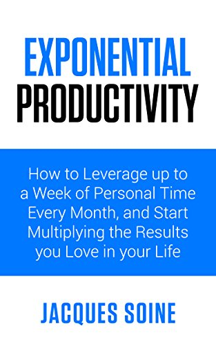 EXPONENTIAL PRODUCTIVITY: How to Leverage up to a Week of Personal Time Every Month and Start Multiplying the Results you Love in your Life (English Edition)