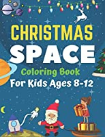 Christmas Space Coloring Book For Kids Ages 8-12: Holiday Edition> Explore, Learn and Grow, 50 Christmas Space Coloring Pages for Kids with Christmas themes Designs Fantastic Outer Space Coloring with Planets, Astronauts, Space Ships, Rockets and More!