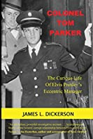 Colonel Tom Parker: : The Curious Life of Elvis Presley's Eccentric Manager