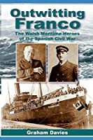 OUTWITTING FRANCO: THE WELSH MARITIME HEROES IN THE SPANISH CIVIL WAR
