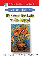 It's Never Too Late to Be Happy: Reprograming Yourself for Happiness (Best Half of Life Book)