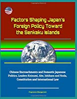 Factors Shaping Japan's Foreign Policy Toward the Senkaku Islands - Chinese Encroachments and Domestic Japanese Politics, Leaders Koizumi, Abe, Ishihara and Noda, Constitution and International Law