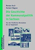 Die Geschichte Der Kommunalpolitik in Sachsen: Von Der Friedlichen Revolution Bis Zur Gegenwart (Kommunale Schriften Fur Sachsen)