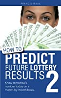 How to Predict Future Lottery Results: Know Tomorrow's Number Today on a Month-by-month Basis.