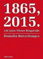1865, 2015.150 Jahre Wiener Ringstrasse: Dreizehn Betrachtungen