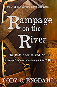 Rampage on the River: The Battle for Island No. 10 (2nd Michigan Cavalry Chronicles: Book 1) by [Engdahl, Cody C.]