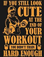 If You Still Look Cute At The End Of Your Workout You Didn't Train Hard Enough: Fitness and Wellness Planner Track Sleep, Water, Exercise, and Nutrition