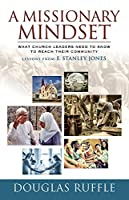 A Missionary Mindset: What Church Leaders Need to Know to Reach Their Communities: Lessons from E. Stanley Jones