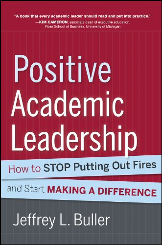 Download Positive Academic Leadership: How to Stop Putting Out Fires and Start Making a Difference (Jossey-Bass Resources for Department Chairs) 1118531922