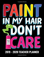 Paint In My Hair Don't Care 2019 - 2020 Teacher Planner: Monthly and Weekly Dated Academic Organizer for Teachers