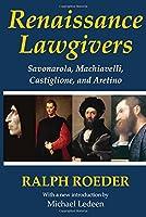 Renaissance Lawgivers: Savonarola, Machiavelli, Castiglione and Aretino