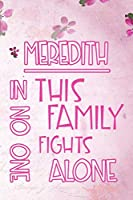 MEREDITH In This Family No One Fights Alone: Personalized Name Notebook/Journal Gift For Women Fighting Health Issues. Illness Survivor / Fighter Gift for the Warrior in your life | Writing Poetry, Diary, Gratitude, Daily or Dream Journal.