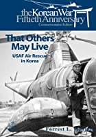 That Others May Live: Usaf Air Rescue in Korea (U.s. Air Force in Korea)