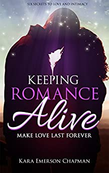 Keeping Romance Alive: Six ways to make love last forever in a relationship - Great wedding gift by [Chapman, Kara Emerson, Publishing, Iron Ring]
