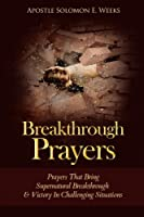 Breakthrough Prayers: Prayers That Bring Supernatural Breakthrough & Victory in Challenging Situations
