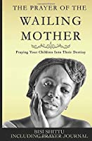 The Prayer Of A Wailing Mother: Praying Your Children Into Their Destiny