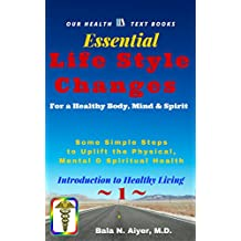 Life Style Changes for a Healthy Body, Mind & Spirit: Few Simple Steps to Uplift the Physical, Mental & Spiritual Health (Introduction to Healthy Living Book 1)