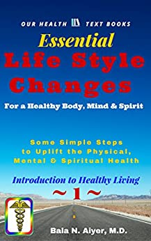 Life Style Changes for a Healthy Body, Mind & Spirit: Few Simple Steps to Uplift the Physical, Mental & Spiritual Health (Introduction to Healthy Living Book 1) by [Aiyer, Bala]