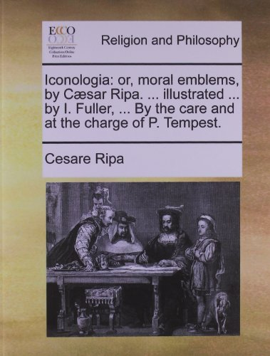 Iconologia: Or, Moral Emblems, by Caesar Ripa. ... Illustrated ... by I. Fuller, ... by the Care and at the Charge of P. Tempest.